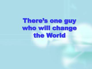 There's one guy  who will change the World