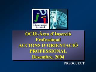 OCIE-Àrea d'Inserció Professional ACCIONS D'ORIENTACIÓ PROFESSIONAL Desembre, 2004