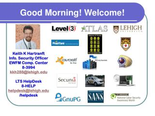 Keith K  Hartranft Info. Security Officer EWFM Comp. Center 8-3994 kkh288@lehigh LTS  HelpDesk