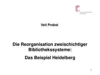 Veit Probst      Die Reorganisation zweischichtiger Bibliothekssysteme:  Das Beispiel Heidelberg