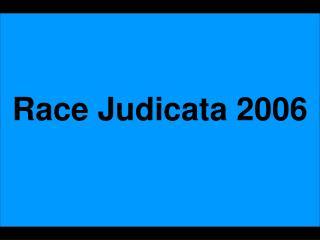 Race Judicata 2006