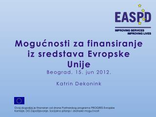 Mogućnosti za finansiranje iz sredstava Evropske Unije  Beograd, 15.  jun  2012. Katrin Dekonink