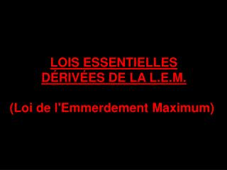 LOIS ESSENTIELLES DÉRIVÉES DE LA L.E.M. (Loi de l'Emmerdement Maximum