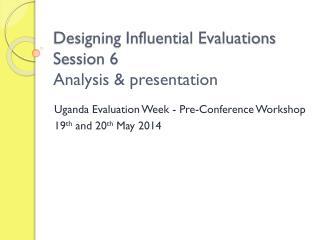 Designing Influential Evaluations Session 6 Analysis &  presentation