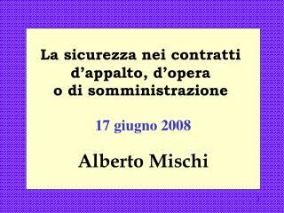 La sicurezza nei contratti  d appalto, d opera  o di somministrazione   17 giugno 2008 Alberto Mischi