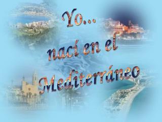 Yo... nací en el  Mediterráneo