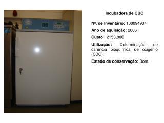 Incubadora de CBO Nº. de Inventário:  100094934 Ano de aquisição:  2006 Custo:   2153,80€