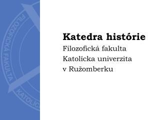 Katedra histórie Filozofická fakulta Katolícka univerzita v Ružomberku