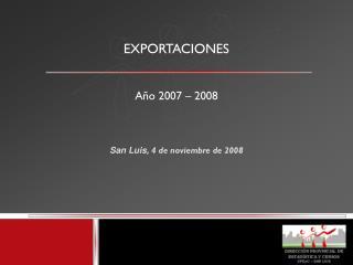 EXPORTACIONES Año 2007 – 2008 San Luis, 4 de noviembre de 2008