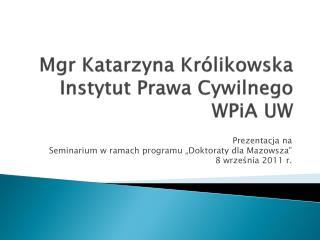 Mgr Katarzyna Królikowska Instytut Prawa Cywilnego WPiA  UW