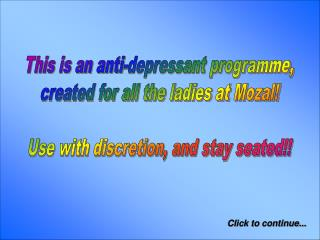 This is an anti-depressant programme, created for all the ladies at Mozal!