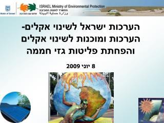 הערכות ישראל לשינוי אקלים- הערכות ומוכנות לשינוי אקלים והפחתת פליטות גזי חממה  8 יוני 2009