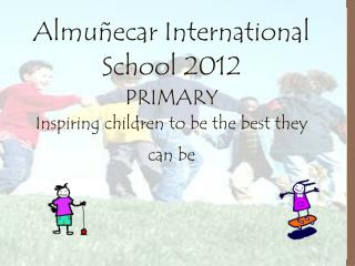 Almuñecar International School 2012 PRIMARY Inspiring children to be the best they can be
