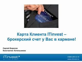 Карта Клиента  ITinvest –  брокерский счет у Вас в кармане!