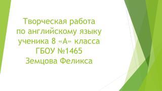 Творческая работа  по английскому языку ученика 8 «А» класса ГБОУ №1465 Земцова Феликса