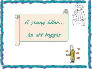 A young idler… ..an old beggar