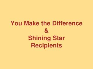 You Make the Difference  & Shining Star  Recipients