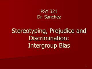 PSY 321 Dr. Sanchez  Stereotyping, Prejudice and Discrimination:  Intergroup Bias