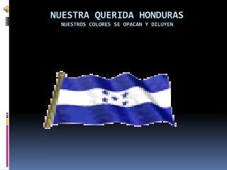NUESTRA QUERIDA HONDURAS NUESTROS COLORES SE OPACAN Y DILUYEN