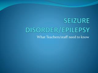 SEIZURE DISORDER/EPILEPSY