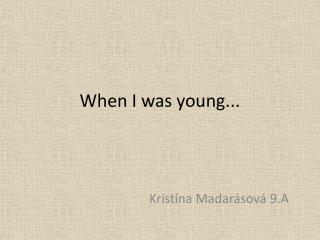 When  I  was young ...