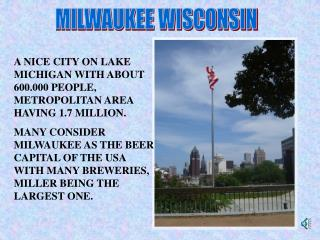 A NICE CITY ON LAKE MICHIGAN WITH ABOUT 600.000 PEOPLE, METROPOLITAN AREA HAVING 1.7 MILLION.