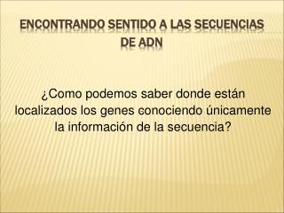 Encontrando sentido a las secuencias  de ADN