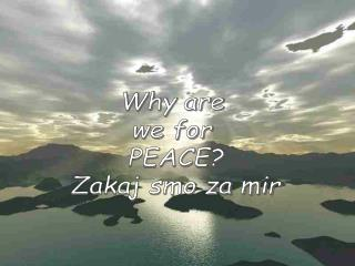 Why are  we for  PEACE? Zakaj smo za mir