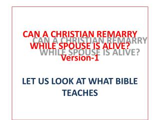 CAN A CHRISTIAN REMARRY WHILE SPOUSE IS ALIVE? Version-1 LET US LOOK AT WHAT BIBLE TEACHES