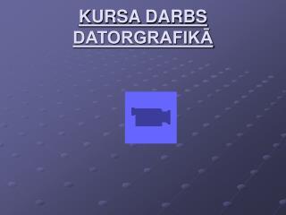 KURSA DARBS DATORGRAFIKĀ