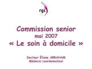 Commission senior mai 2007 «Le soin à domicile» Docteur Éliane ABRAHAM Médecin coordonnateur