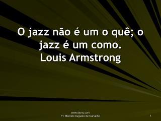 O jazz não é um o quê; o jazz é um como. Louis Armstrong