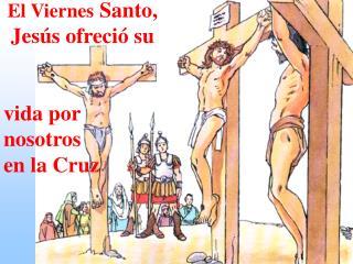 El Viernes  Santo, Jesús ofreció su vida por nosotros en la Cruz