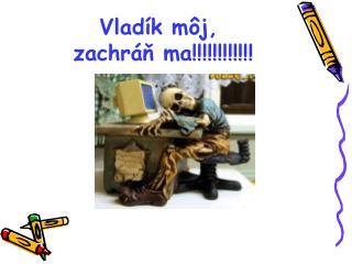 Vlad ík môj,  zachráň ma!!!!!!!!!!!!