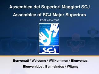 Assemblea dei Superiori Maggiori SCJ Assemblee of SCJ Major Superiors  22-31 – X – 2007