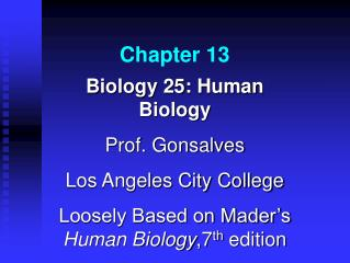 Biology 25: Human Biology Prof. Gonsalves Los Angeles City College Loosely Based on Mader s Human Biology,7th edition