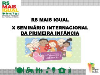 RS MAIS IGUAL X SEMIN�RIO INTERNACIONAL DA PRIMEIRA INF�NCIA