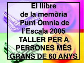 El llibre de la memòria  Punt Òmnia de l'Escala 2005 TALLER PER A PERSONES MÉS GRANS DE 60 ANYS