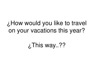 ¿How would you like to travel on your vacations this year? ¿This way..??