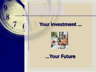 Your investment …  …Your Future