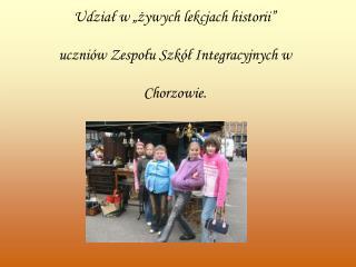 """Udział w """"żywych lekcjach historii""""  uczniów Zespołu Szkół Integracyjnych w  Chorzowie."""