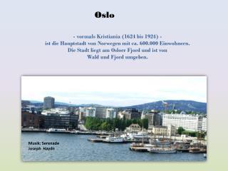 - vormals Kristiania (1624 bis 1924) - ist die Hauptstadt von Norwegen mit ca. 600.000 Einwohnern.