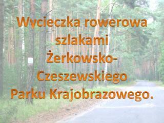 Wycieczka rowerowa szlakami  Żerkowsko-Czeszewskiego Parku Krajobrazowego.