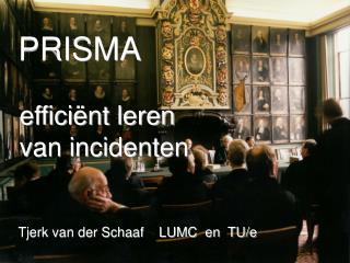 PRISMA   effici nt leren  van incidenten    Tjerk van der Schaaf    LUMC  en  TU