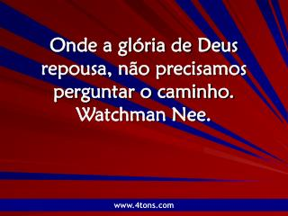 Onde a glória de Deus repousa, não precisamos perguntar o caminho. Watchman Nee.
