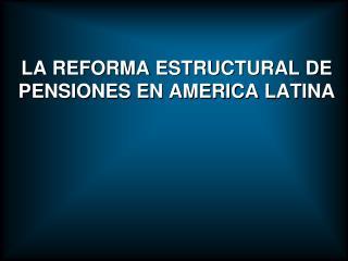 LA REFORMA ESTRUCTURAL DE PENSIONES EN AMERICA LATINA