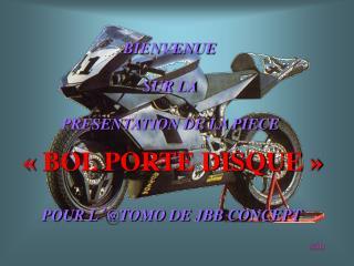 BIENVENUE  SUR LA  PRESENTATION DE LA PIECE ��BOL PORTE DISQUE�� POUR L � @TOMO DE JBB CONCEPT