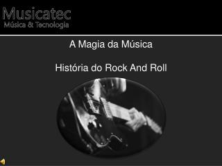 A Magia da Música  História do Rock And Roll
