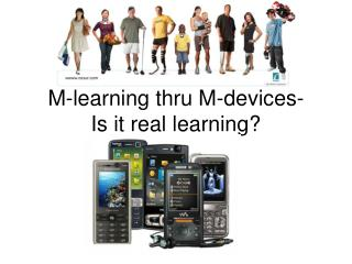 M-learning thru M-devices- Is it real learning?