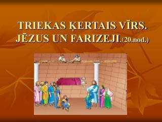 TRIEKAS ĶERTAIS VĪRS. JĒZUS UN FARIZEJI .(20.nod.)